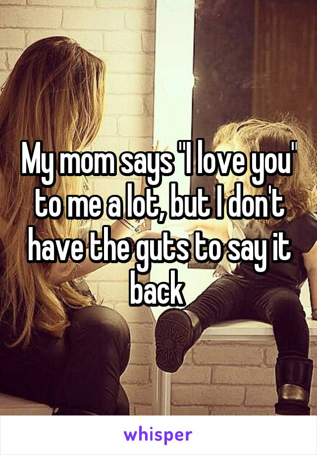 """My mom says """"I love you"""" to me a lot, but I don't have the guts to say it back"""