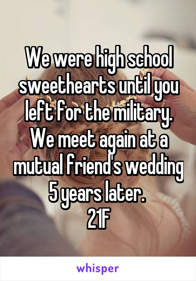 We were high school sweethearts until you left for the military. We meet again at a mutual friend's wedding 5 years later.  21F