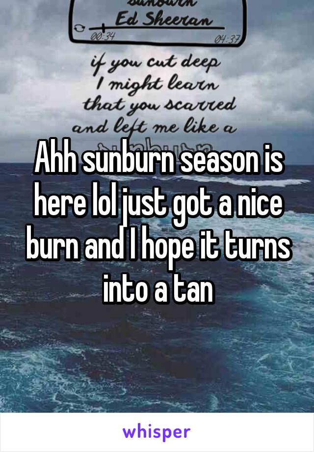 Ahh sunburn season is here lol just got a nice burn and I hope it turns into a tan