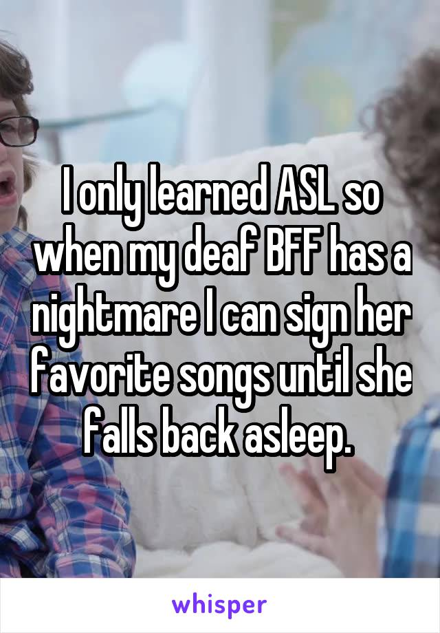 I only learned ASL so when my deaf BFF has a nightmare I can sign her favorite songs until she falls back asleep.