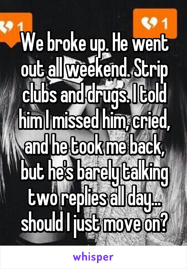 We broke up. He went out all weekend. Strip clubs and drugs. I told him I missed him, cried, and he took me back, but he's barely talking two replies all day... should I just move on?