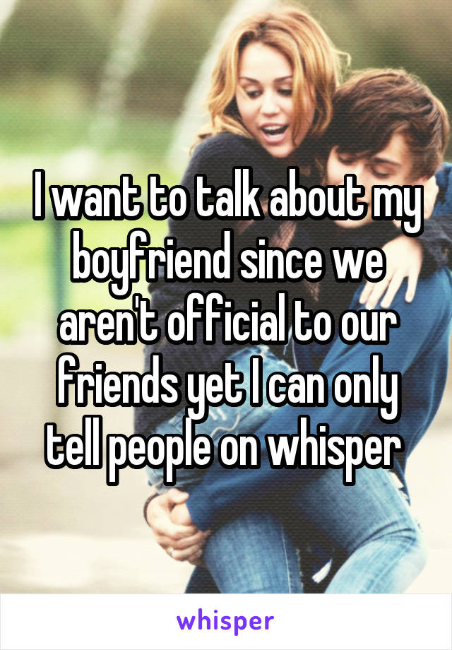 I want to talk about my boyfriend since we aren't official to our friends yet I can only tell people on whisper