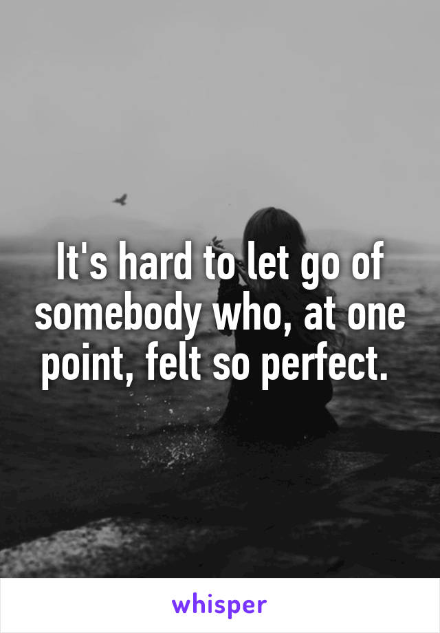 It's hard to let go of somebody who, at one point, felt so perfect.