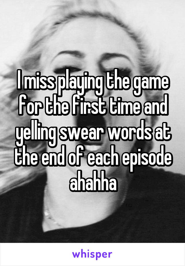 I miss playing the game for the first time and yelling swear words at the end of each episode ahahha