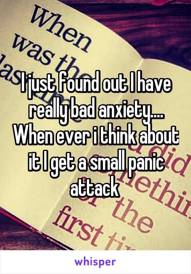 I just found out I have really bad anxiety.... When ever i think about it I get a small panic attack