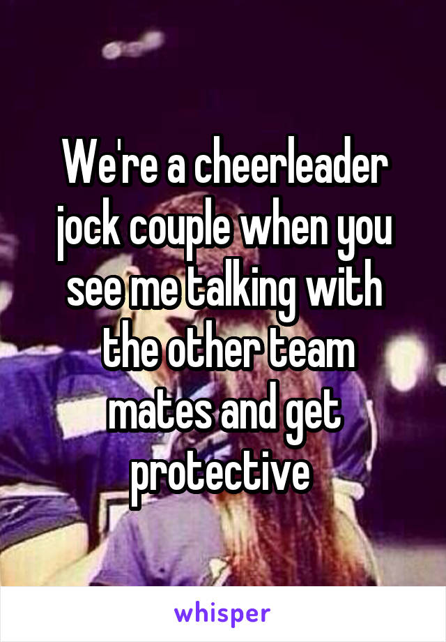 We're a cheerleader jock couple when you see me talking with  the other team mates and get protective