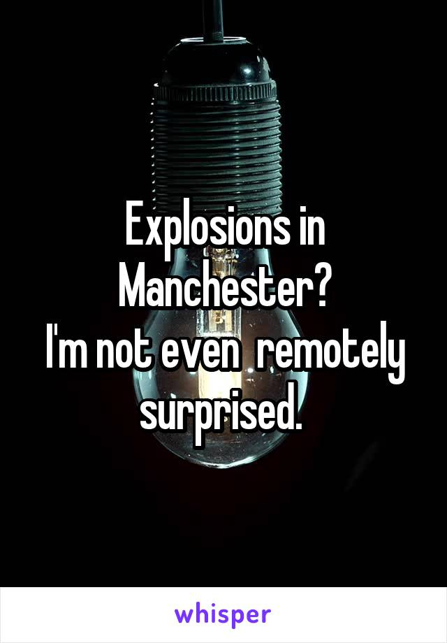 Explosions in Manchester? I'm not even  remotely surprised.