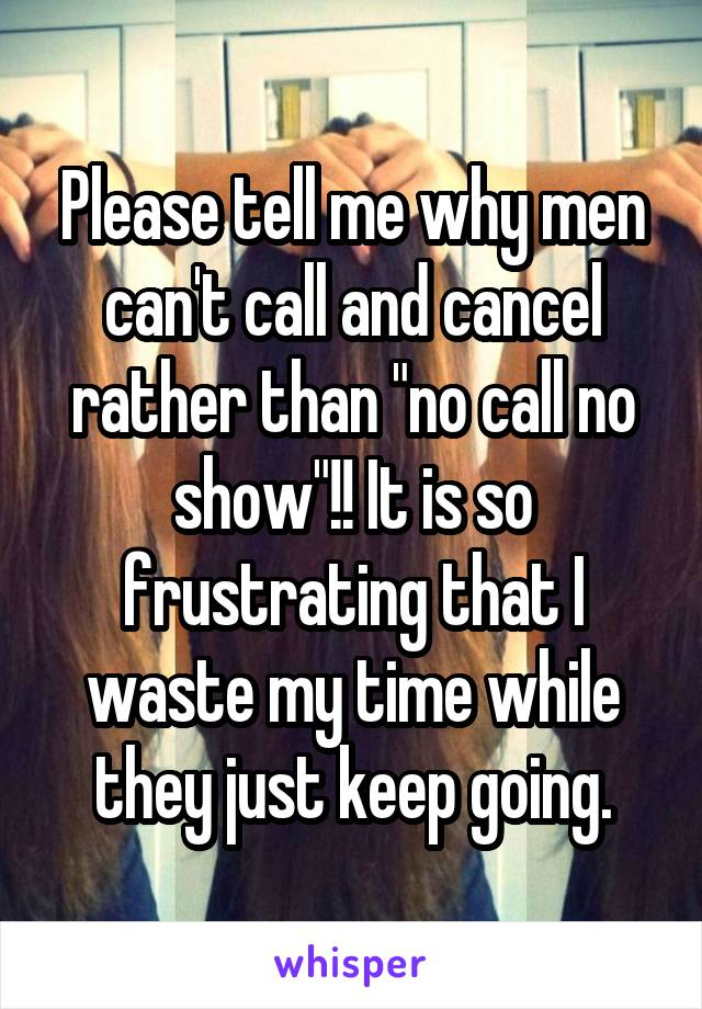 "Please tell me why men can't call and cancel rather than ""no call no show""!! It is so frustrating that I waste my time while they just keep going."