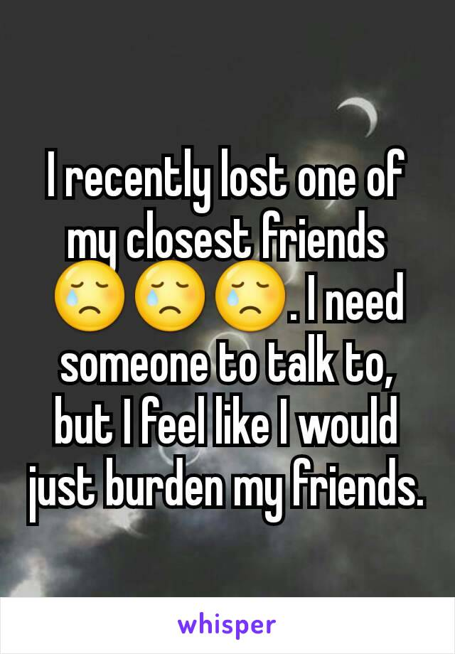 I recently lost one of my closest friends 😢😢😢. I need someone to talk to, but I feel like I would just burden my friends.