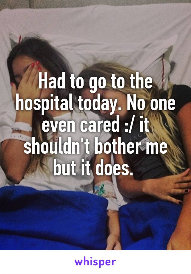 Had to go to the hospital today. No one even cared :/ it shouldn't bother me but it does.