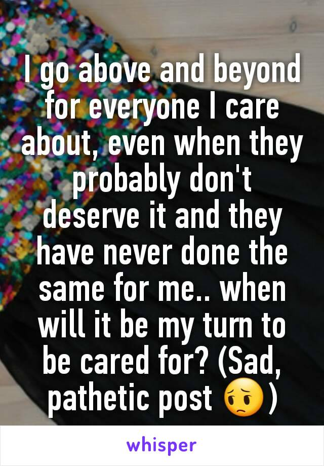 I go above and beyond for everyone I care about, even when they probably don't deserve it and they have never done the same for me.. when will it be my turn to be cared for? (Sad, pathetic post 😔)