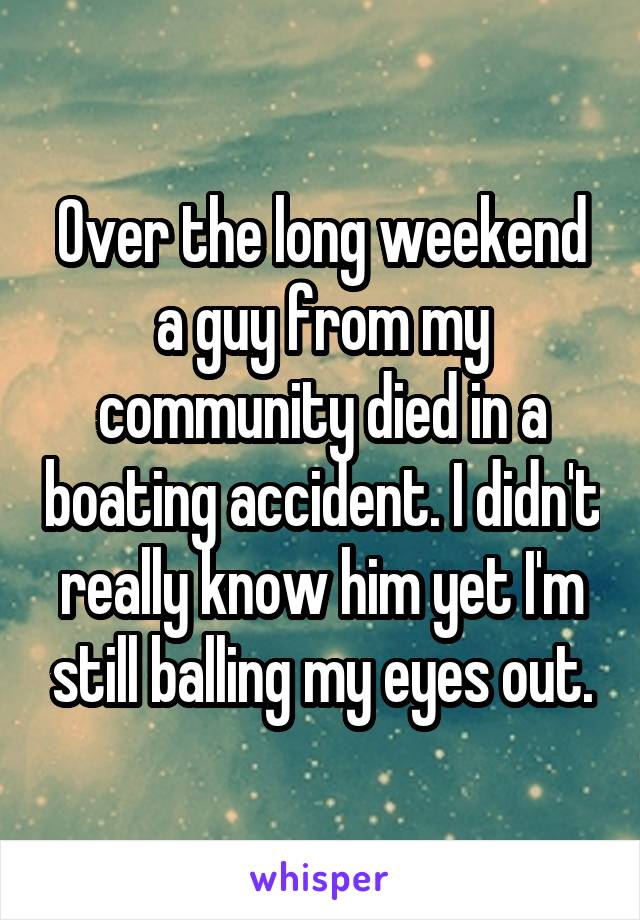 Over the long weekend a guy from my community died in a boating accident. I didn't really know him yet I'm still balling my eyes out.