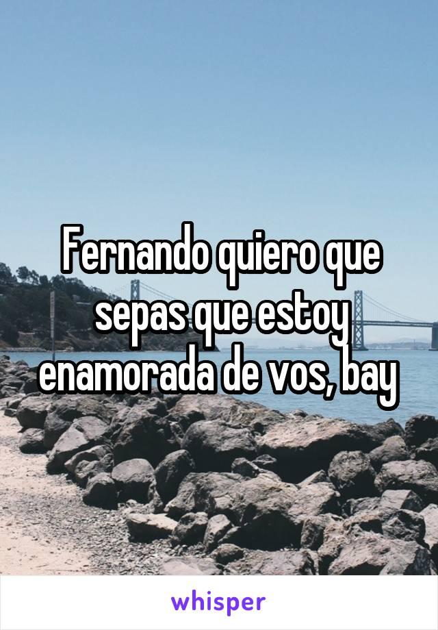 Fernando quiero que sepas que estoy enamorada de vos, bay