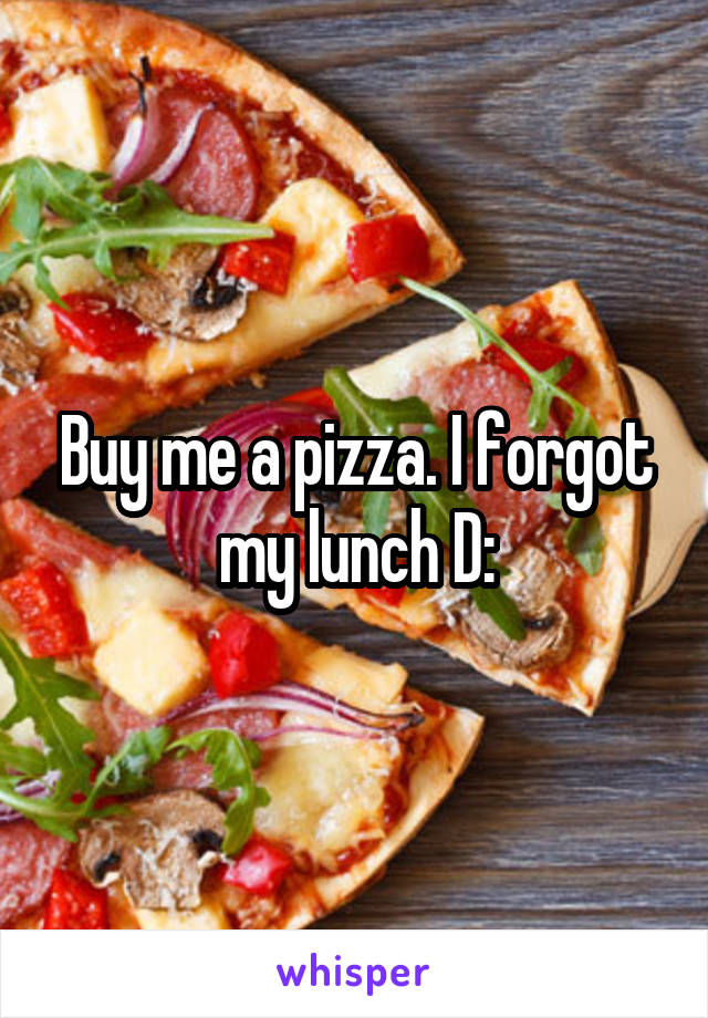 Buy me a pizza. I forgot my lunch D:
