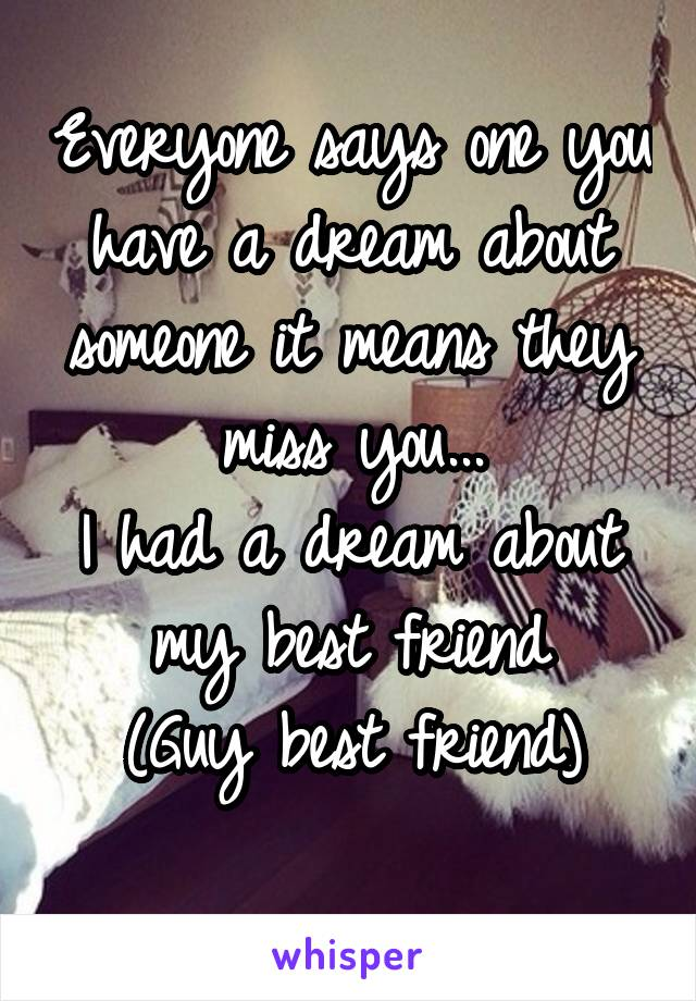 Everyone says one you have a dream about someone it means they miss you... I had a dream about my best friend (Guy best friend)