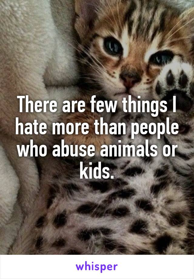 There are few things I hate more than people who abuse animals or kids.