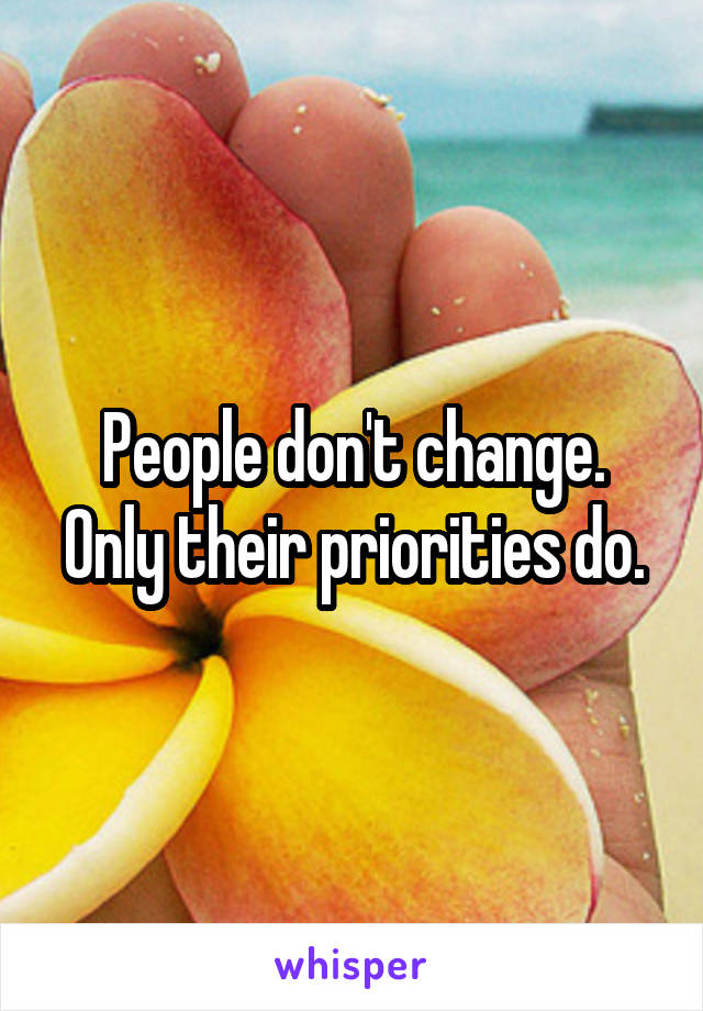 People don't change. Only their priorities do.