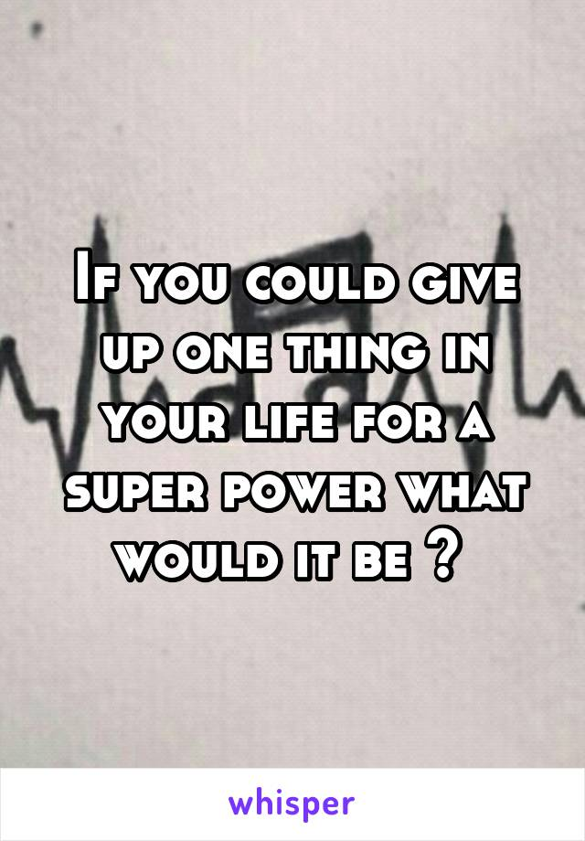 If you could give up one thing in your life for a super power what would it be ?