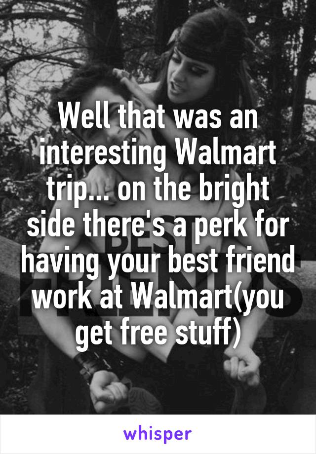 Well that was an interesting Walmart trip... on the bright side there's a perk for having your best friend work at Walmart(you get free stuff)