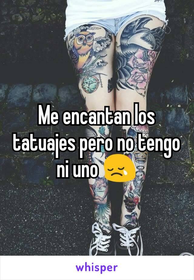 Me encantan los tatuajes pero no tengo ni uno 😢