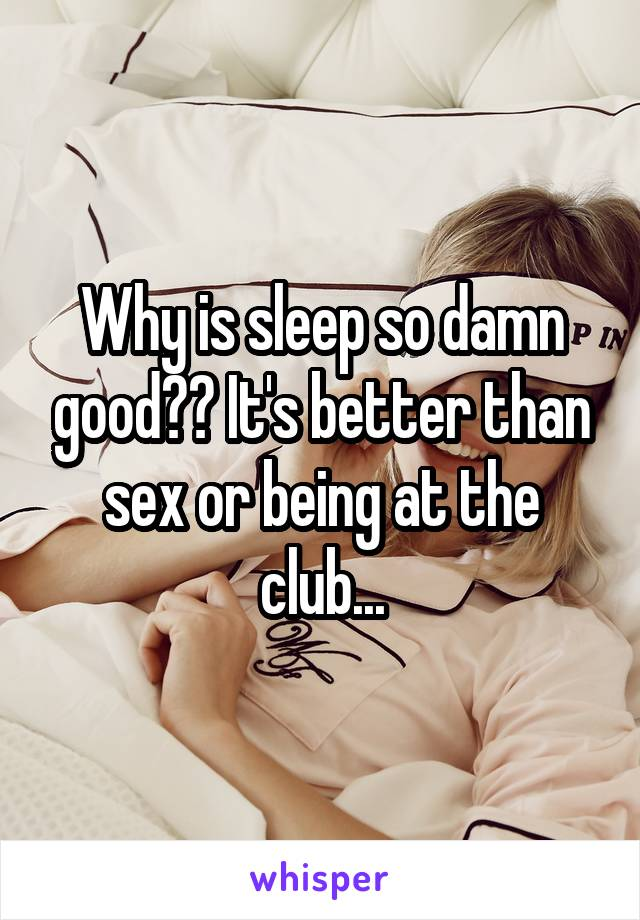 Why is sleep so damn good?? It's better than sex or being at the club...