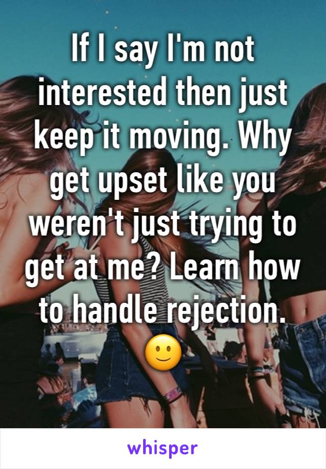 If I say I'm not interested then just keep it moving. Why get upset like you weren't just trying to get at me? Learn how to handle rejection. 🙂