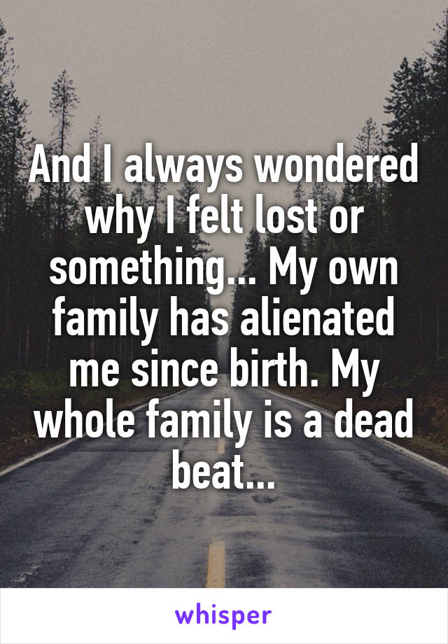 And I always wondered why I felt lost or something... My own family has alienated me since birth. My whole family is a dead beat...