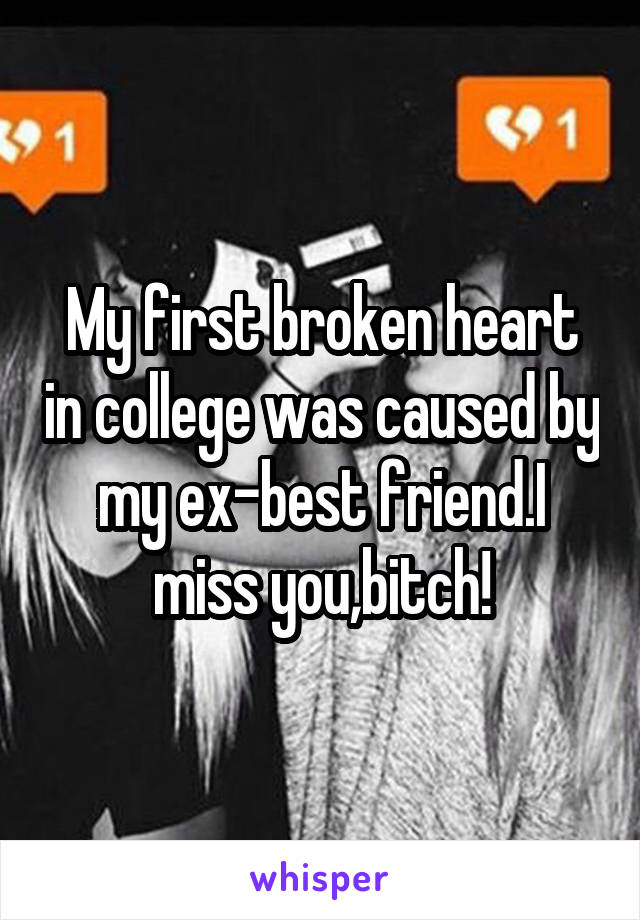 My first broken heart in college was caused by my ex-best friend.I miss you,bitch!