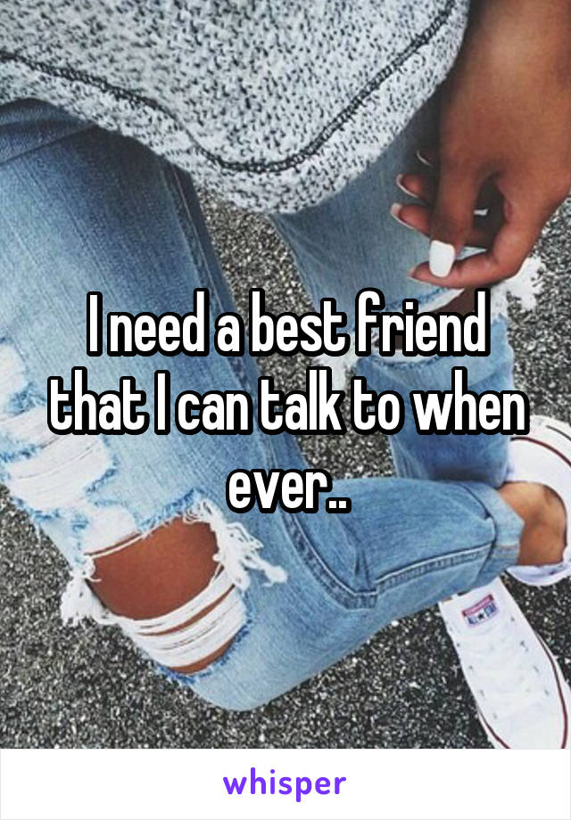 I need a best friend that I can talk to when ever..