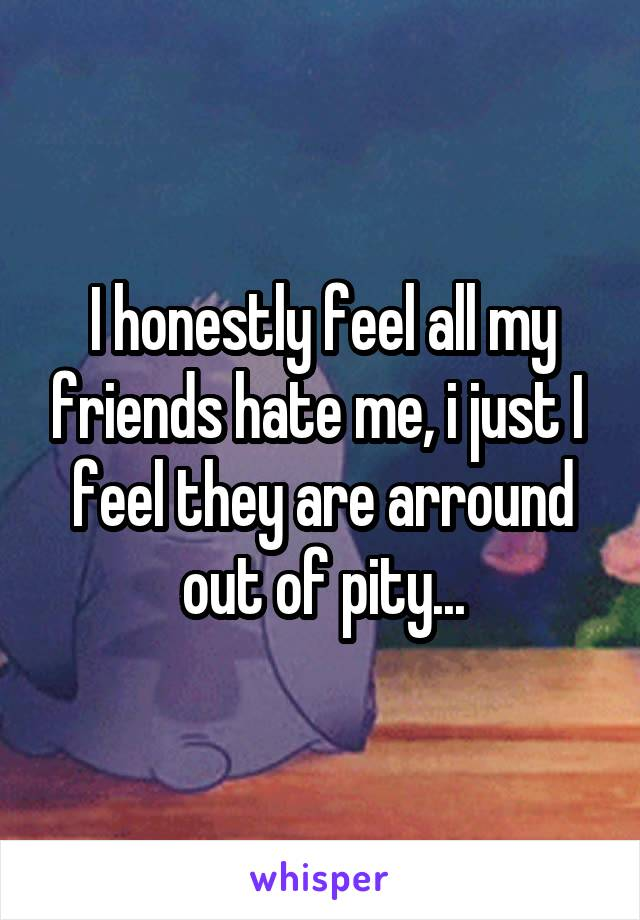 I honestly feel all my friends hate me, i just I  feel they are arround out of pity...