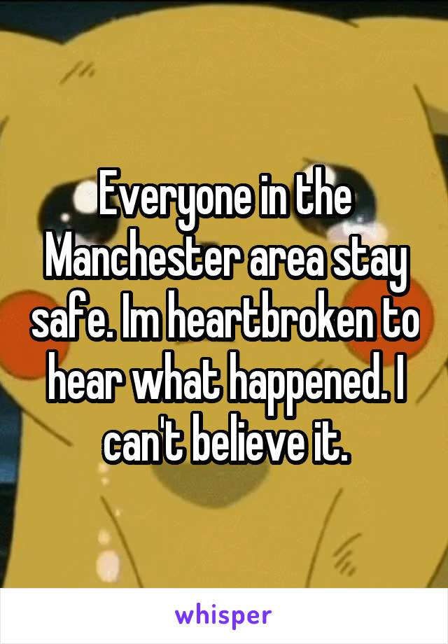 Everyone in the Manchester area stay safe. Im heartbroken to hear what happened. I can't believe it.
