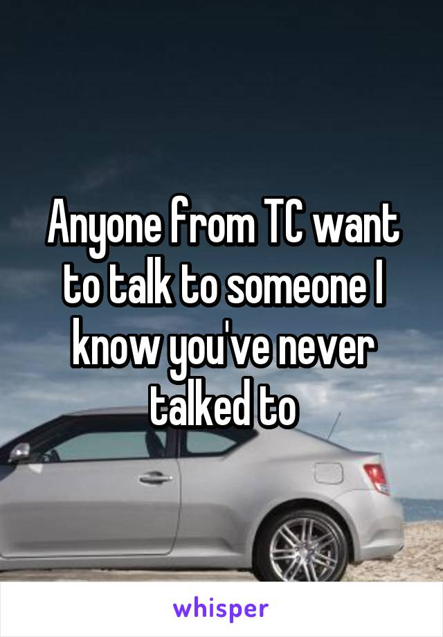 Anyone from TC want to talk to someone I know you've never talked to