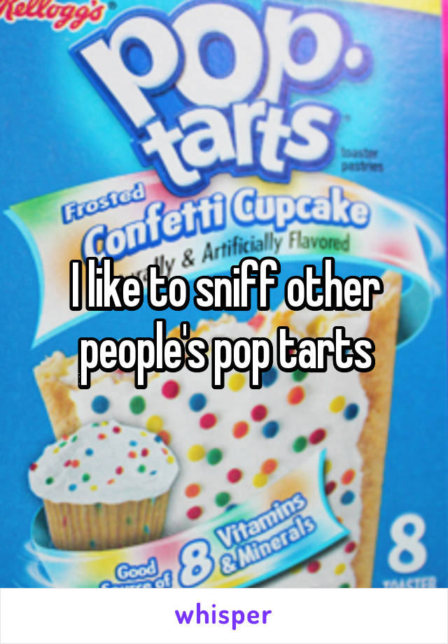 I like to sniff other people's pop tarts