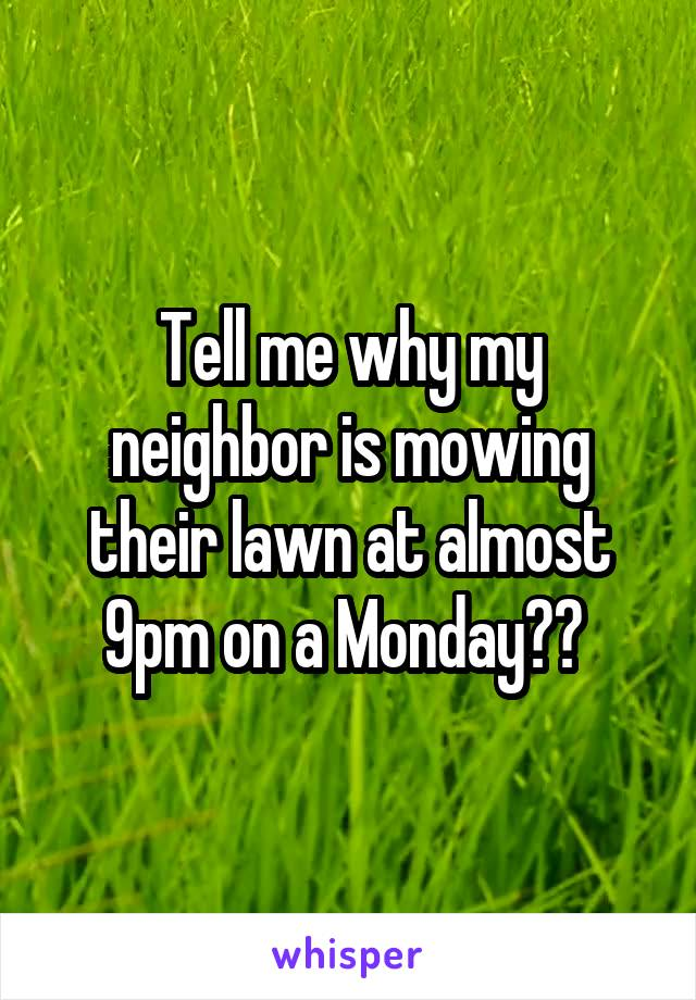 Tell me why my neighbor is mowing their lawn at almost 9pm on a Monday??