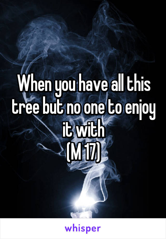 When you have all this tree but no one to enjoy it with (M 17)