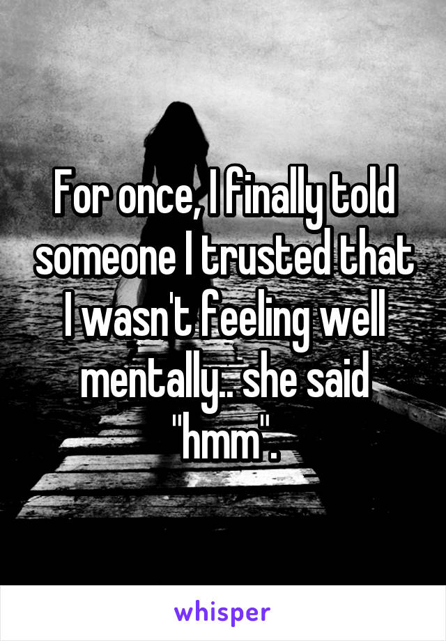 "For once, I finally told someone I trusted that I wasn't feeling well mentally.. she said ""hmm""."