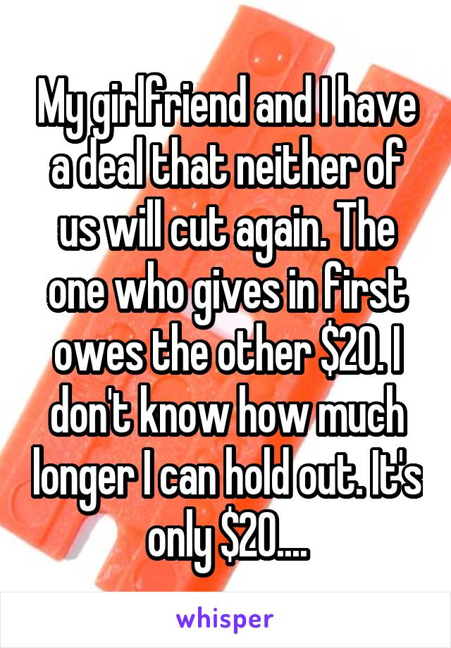 My girlfriend and I have a deal that neither of us will cut again. The one who gives in first owes the other $20. I don't know how much longer I can hold out. It's only $20....