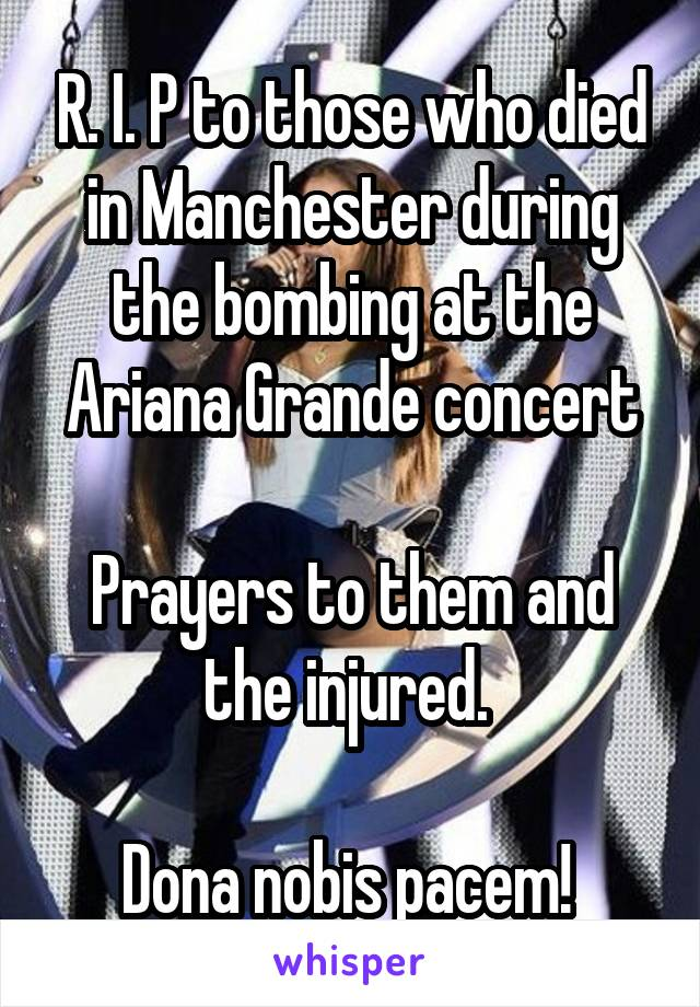 R. I. P to those who died in Manchester during the bombing at the Ariana Grande concert  Prayers to them and the injured.   Dona nobis pacem!
