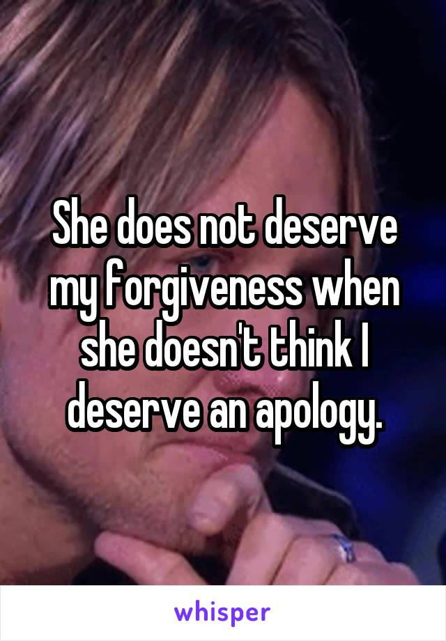 She does not deserve my forgiveness when she doesn't think I deserve an apology.
