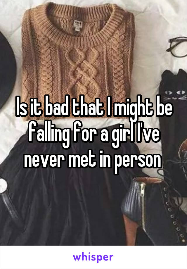 Is it bad that I might be falling for a girl I've never met in person