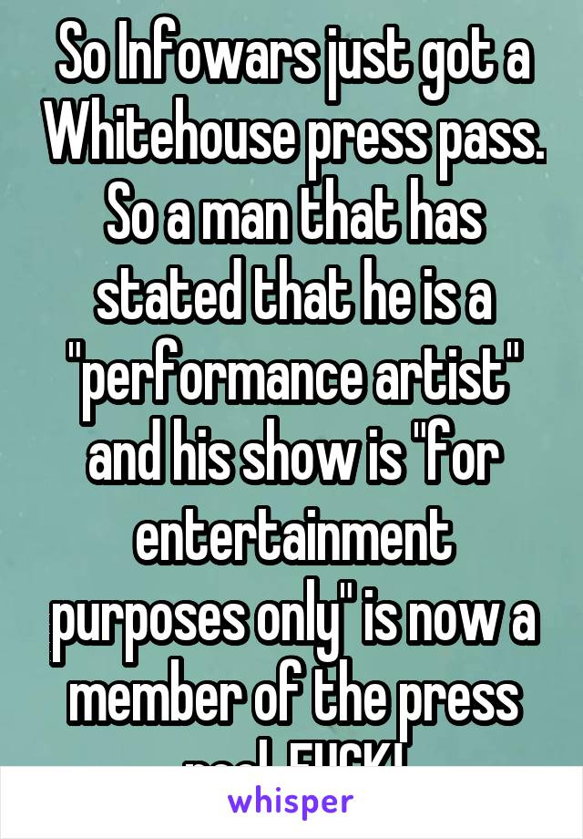 """So Infowars just got a Whitehouse press pass. So a man that has stated that he is a """"performance artist"""" and his show is """"for entertainment purposes only"""" is now a member of the press pool. FUCK!"""