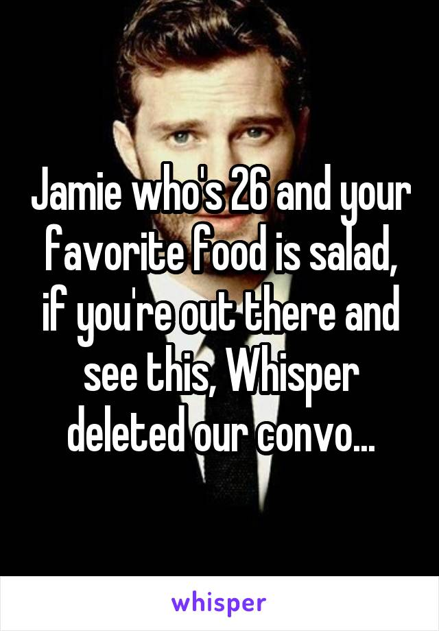 Jamie who's 26 and your favorite food is salad, if you're out there and see this, Whisper deleted our convo...
