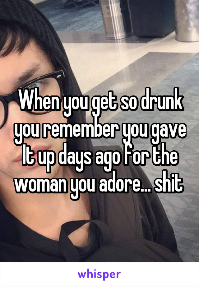 When you get so drunk you remember you gave It up days ago for the woman you adore... shit