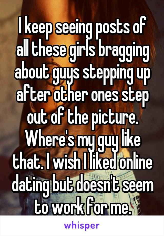 I keep seeing posts of all these girls bragging about guys stepping up after other ones step out of the picture. Where's my guy like that. I wish I liked online dating but doesn't seem to work for me.