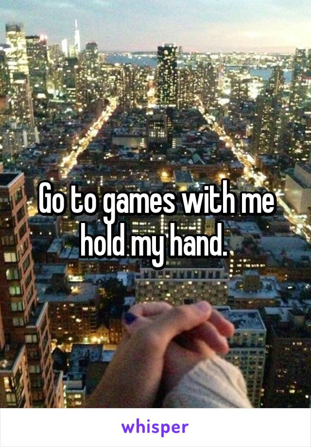 Go to games with me hold my hand.