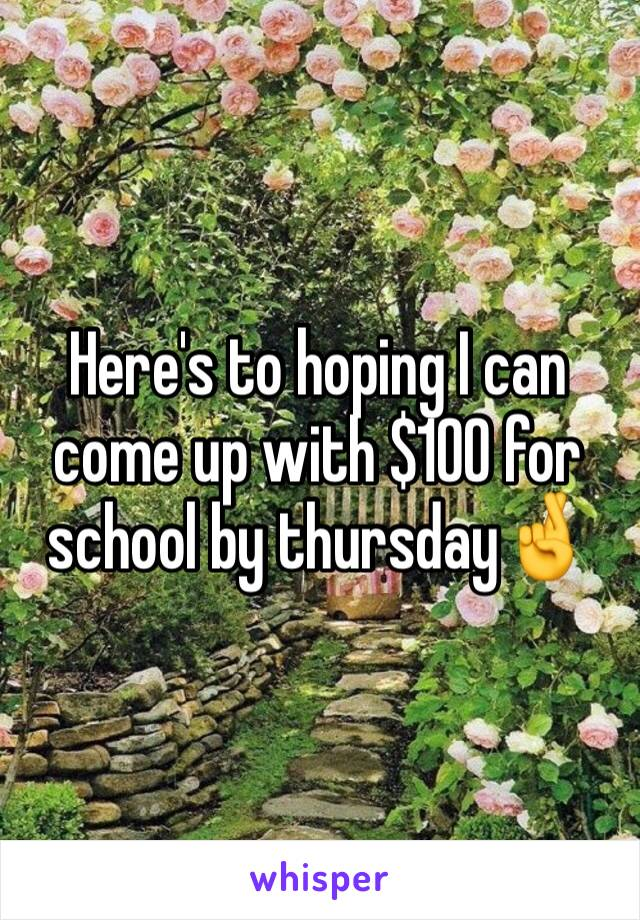 Here's to hoping I can come up with $100 for school by thursday🤞