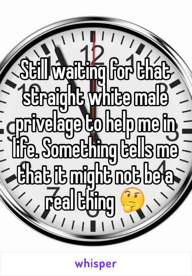 Still waiting for that straight white male privelage to help me in life. Something tells me that it might not be a real thing 🤔