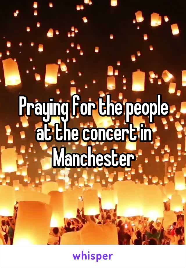 Praying for the people at the concert in Manchester