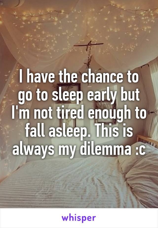 I have the chance to go to sleep early but I'm not tired enough to fall asleep. This is always my dilemma :c