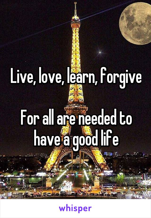 Live, love, learn, forgive  For all are needed to have a good life